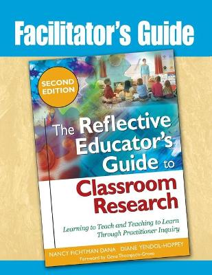 The Reflective Educator's Guide to Classroom Research: Learning to Teach and Teaching to Learn Through Practitioner Inquiry - Dana, Nancy Fichtman