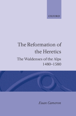 The Reformation of the Heretics: The Waldenses of the Alps, 1480-1580 - Cameron, Rondo Etc, and Cameron, Euan, and Cameron, Euen