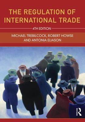 The Regulation of International Trade - Trebilcock, Michael, and Howse, Robert, and Eliason, Antonia