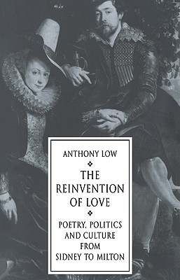 The Reinvention of Love: Poetry, Politics and Culture from Sidney to Milton - Low, Anthony