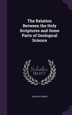 The Relation Between the Holy Scriptures and Some Parts of Geological Science - Smith, John Pye