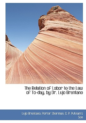 The Relation of Labor to the Law of To-Day, by Dr. Lujo Brentano - Brentano, Lujo, and Sherman, Porter, and G P Putnam & Co (Creator)