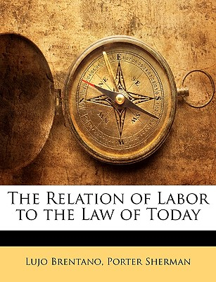 The Relation of Labor to the Law of Today - Brentano, Lujo, and Sherman, Porter