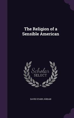 The Religion of a Sensible American - Jordan, David Starr, Dr.