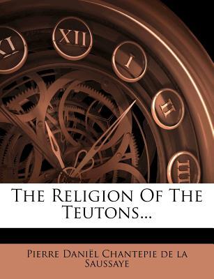 The Religion of the Teutons... - Pierre Daniel Chantepie De La Saussaye (Creator)