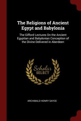 The Religions of Ancient Egypt and Babylonia: The Gifford Lectures on the Ancient Egyptian and Babylonian Conception of the Divine Delivered in Aberdeen - Sayce, Archibald Henry