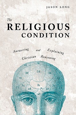 The Religious Condition: Answering and Explaining Christian Reasoning - Long, Jason, Dr.