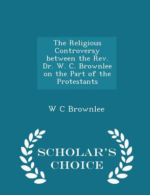 The Religious Controversy Between the REV. Dr. W. C. Brownlee on the Part of the Protestants - Scholar's Choice Edition - Brownlee, W C