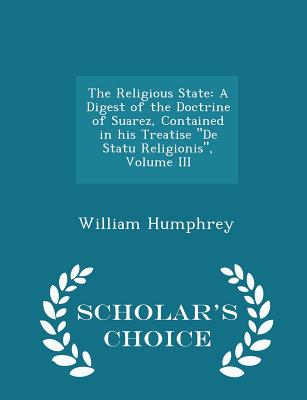 The Religious State: A Digest of the Doctrine of Suarez, Contained in His Treatise de Statu Religionis, Volume III - Scholar's Choice Edition - Humphrey, William