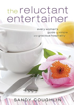 The Reluctant Entertainer: Every Woman's Guide to Simple and Gracious Hospitality - Coughlin, Sandy