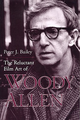 The Reluctant Film Art of Woody Allen - Bailey, Peter J