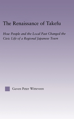 The Renaissance of Takefu: How People and the Local Past Changed the Civic Life of a Regional Japanese Town - Witteveen, Guven Peter