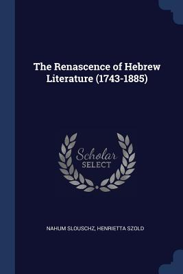 The Renascence of Hebrew Literature (1743-1885) - Slouschz, Nahum, and Szold, Henrietta