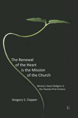 The Renewal of the Heart is the Mission of the Church: Wesley's Heart Religion in the Twenty-First Century - Clapper, Gregory S.