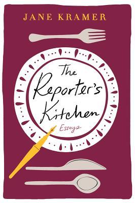 The Reporter's Kitchen: Essays - Kramer, Jane