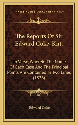 The Reports of Sir Edward Coke, Knt.: In Verse, Wherein the Name of Each Case and the Principal Points Are Contained in Two Lines (1826) - Coke, Edward, Sir