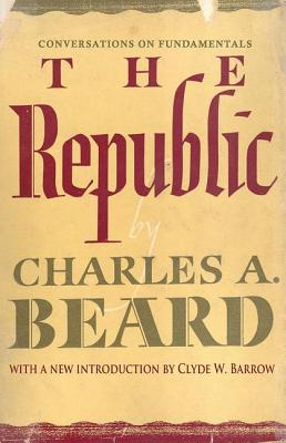 The Republic: Conversations on Fundamentals - Beard, Charles Austin, and Barrow, Clyde W Professor (Introduction by)