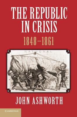 The Republic in Crisis, 1848 1861 - Ashworth, John