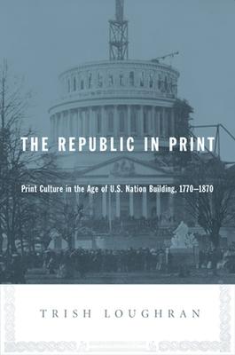 The Republic in Print: Print Culture in the Age of U.S. Nation Building, 1770-1870 - Loughran, Trish, Professor