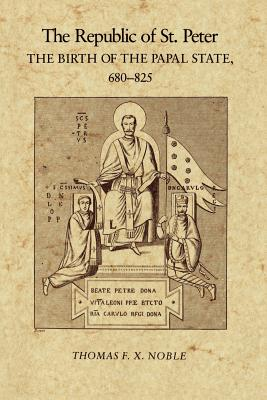 The Republic of St. Peter: The Birth of the Papal State, 680-825 - Noble, Thomas F X, Dr.