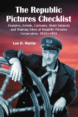 The Republic Pictures Checklist: Features, Serials, Cartoons, Short Subjects and Training Films of Republic Pictures Corporation, 1935-1959 - Martin, Len D
