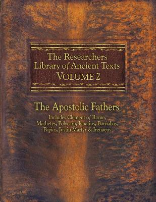 The Researchers Library of Ancient Texts, Volume 2: The Apostolic Fathers Includes Clement of Rome, Mathetes, Polycarp, Ignatius, Barnabas, Papias, Justin Martyr, & Irenaeus - Roberts, Alexander, Reverend, PhD (Editor), and Donaldson, James, Sir (Editor), and Horn, Thomas (Adapted by)