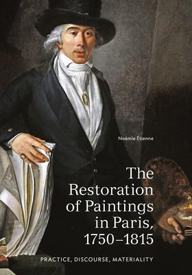 The Restoration of Paintings in Paris, 1750-1815: Practice, Discourse, Materiality - Etienne, Noemie