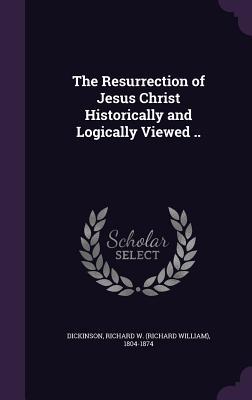 The Resurrection of Jesus Christ Historically and Logically Viewed .. - Dickinson, Richard W (Richard William) (Creator)