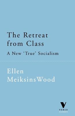 "The Retreat from Class: A New ""True"" Socialism - Wood, Ellen Meiksins"