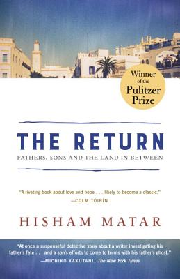 The Return (Pulitzer Prize Winner): Fathers, Sons and the Land in Between - Matar, Hisham
