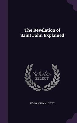 The Revelation of Saint John Explained - Lovett, Henry William