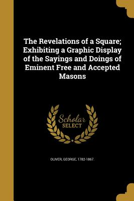 The Revelations of a Square; Exhibiting a Graphic Display of the Sayings and Doings of Eminent Free and Accepted Masons - Oliver, George 1782-1867 (Creator)