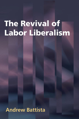 The Revival of Labor Liberalism - Battista, Andrew