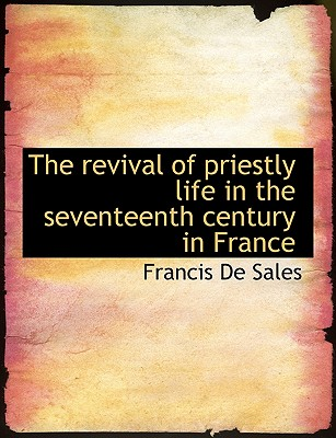 The Revival of Priestly Life in the Seventeenth Century in France - De Sales, Francisco, and Sales, Francis De