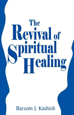 The Revival of Spiritual Healing - Kashish, Barsom J