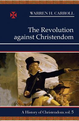 The Revolution Against Christendom - Carroll, Warren H, and Carroll, Anne W