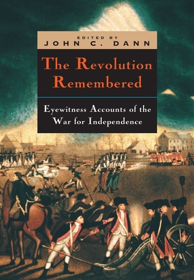 The Revolution Remembered: Eyewitness Accounts of the War for Independence - Dann, John C (Editor)