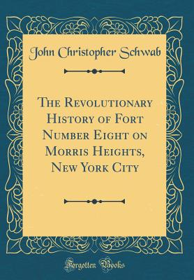 The Revolutionary History of Fort Number Eight on Morris Heights, New York City (Classic Reprint) - Schwab, John Christopher
