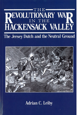 The Revolutionary War in the Hackensack Valley: The Jersey Dutch and the Neutral Ground, 1775-1783 - Leiby, Adrian C