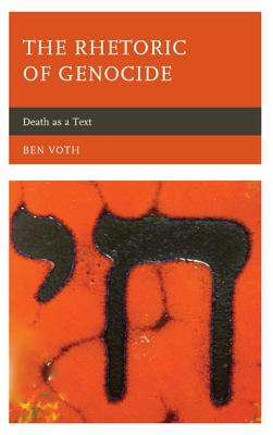 The Rhetoric of Genocide: Death as a Text - Voth, Ben