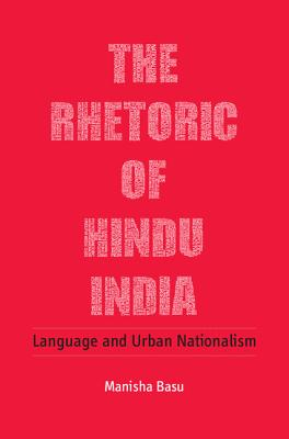 The Rhetoric of Hindu India: Language and Urban Nationalism - Basu, Manisha