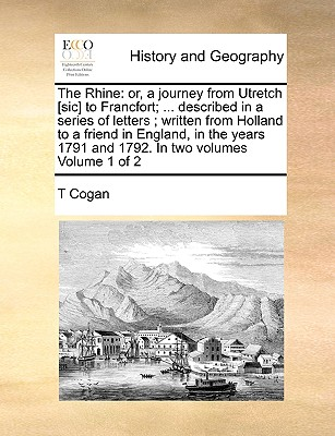 The Rhine: Or, a Journey from Utretch [Sic] to Francfort; ... Described in a Series of Letters; Written from Holland to a Friend in England, in the Years 1791 and 1792. in Two Volumes Volume 1 of 2 - Cogan, T