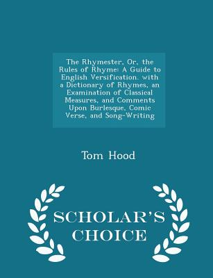 The Rhymester, Or, the Rules of Rhyme: A Guide to English Versification. with a Dictionary of Rhymes, an Examination of Classical Measures, and Comments Upon Burlesque, Comic Verse, and Song-Writing - Scholar's Choice Edition - Hood, Tom
