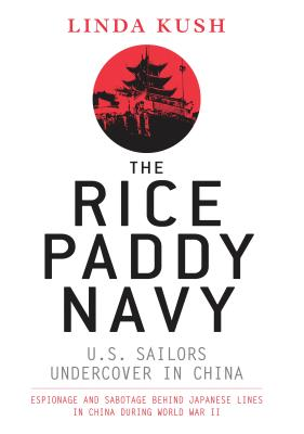 The Rice Paddy Navy: U.S. Sailors Undercover in China: Espionage and Sabotage Behind Japanese Lines in China During World War II - Kush, Linda