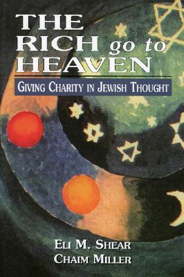 The Rich Go to Heaven: Giving Charity in Jewish Thought - Shear, Eli M, and Miller, Chaim