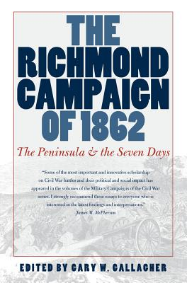 The Richmond Campaign of 1862: The Peninsula and the Seven Days - Gallagher, Gary W (Editor)