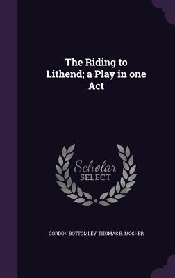 The Riding to Lithend; A Play in One Act - Bottomley, Gordon, and Mosher, Thomas B