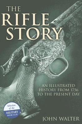 The Rifle Story: An Illustrated History from 1756 to the Present Day - Walter, John