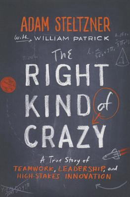 The Right Kind Of Crazy: A True Story of Teamwork, Leadership, and High-Stakes Innovation - Steltzner, Adam, and Patrick, William