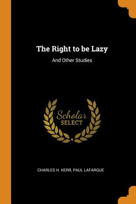 The Right to Be Lazy: And Other Studies - Kerr, Charles H, and Lafargue, Paul